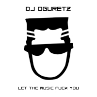 DJ Oguretz - Let The Music Fuck You (Single)