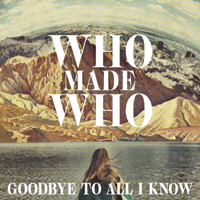 Who Made Who - Goodbye To All I Know (Remixes)