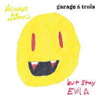 Garage A Trois - Always Be Happy, But Stay Evil