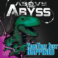 Above The Abyss - The Abyss - Yeah...That Just Happened