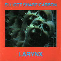 Sharp, Elliott - Elliott Sharp & Carbon - Larynx