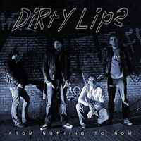 Dirty Lips - From Nothing To Now