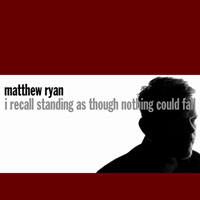Matthew Ryan - I Recall Standing As Though Nothing Could Fall (CD 1)