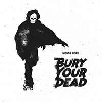 Mom & Bear - Bury Your Dead